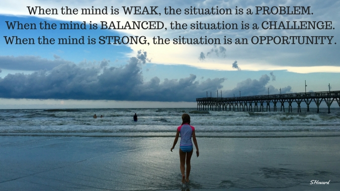 When MIND is WEAK, situation is problem. When MIND is balanced, situation is challenge. When MIND is strong, situation is opportunity.-2
